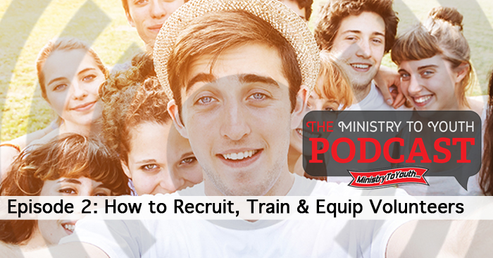 Youth Ministry Podcast, Episode 2 – How to Recruit, Train & Equip Volunteers